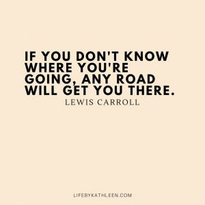 If you don't know where you're going, any road will get you there - Lewis Carroll