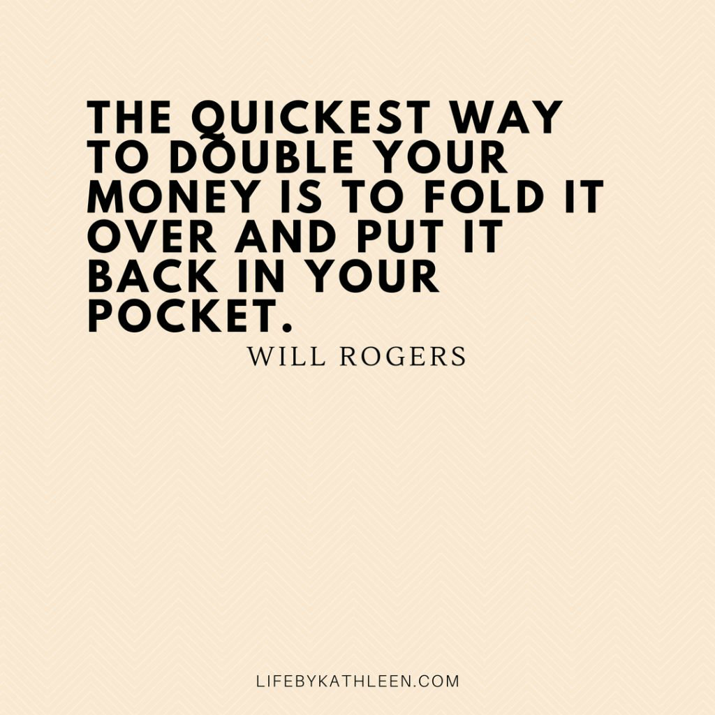 The quickest way to double your money is to fold it over and put it back in your pocket. - Will Rogers quotes #willrogers #frugal #moneyquote #frugalquote #doubleyourmoney #wisdom #savingmoney #debtfree #personalfinance