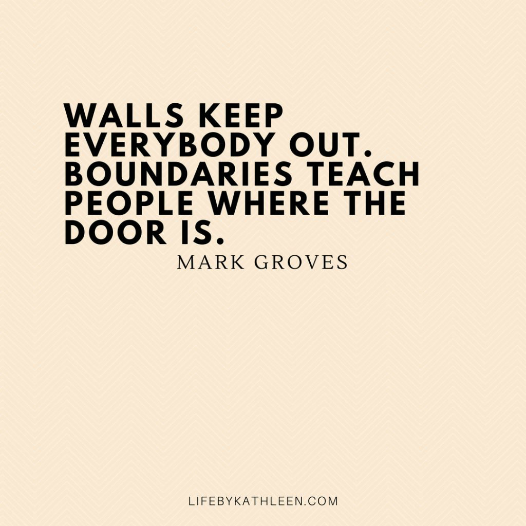 Walls keep everybody out. Boundaries teach people where the door is - Mark Groves