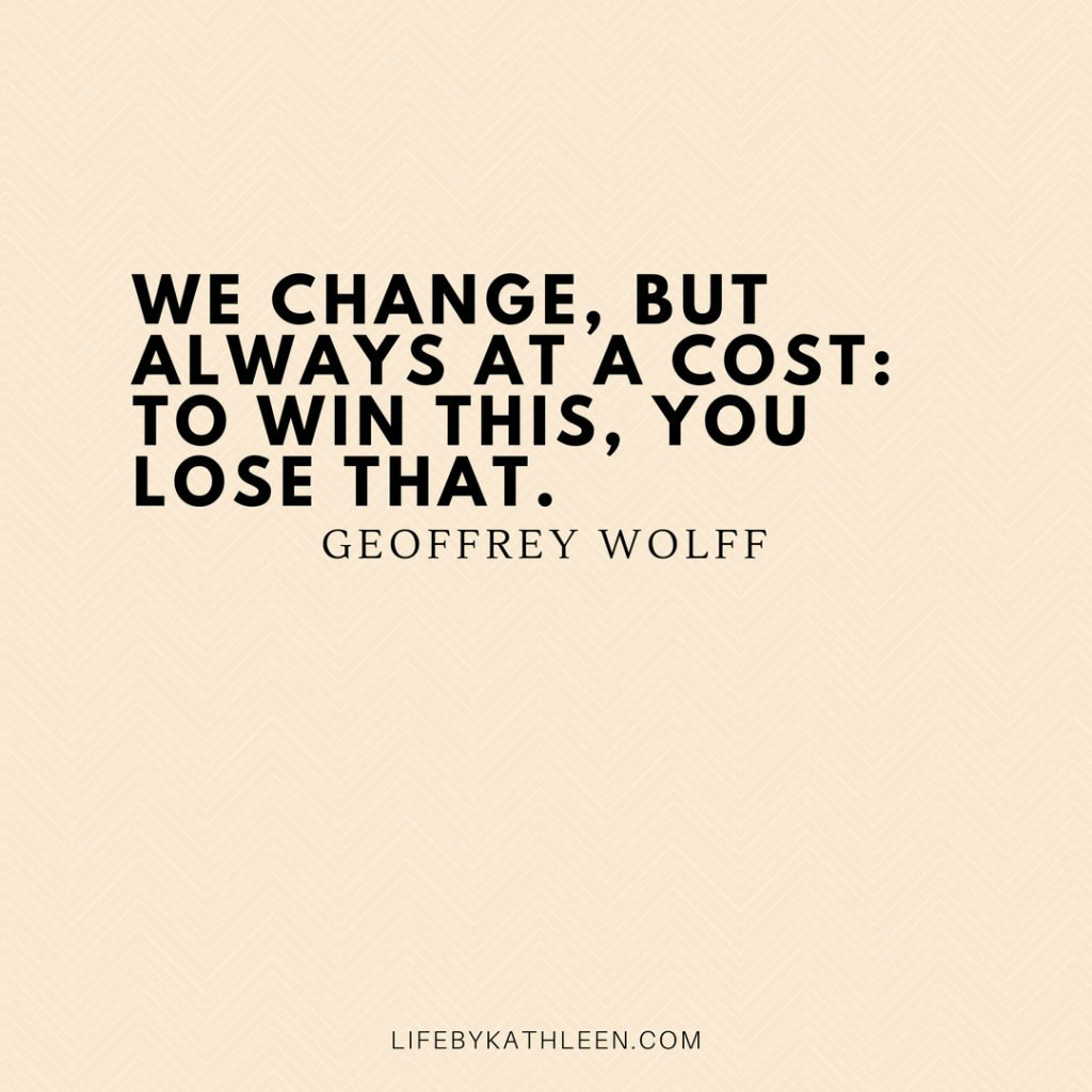 We change. But always at a cost. To win this, you lose that - Geoffrey Wolff
