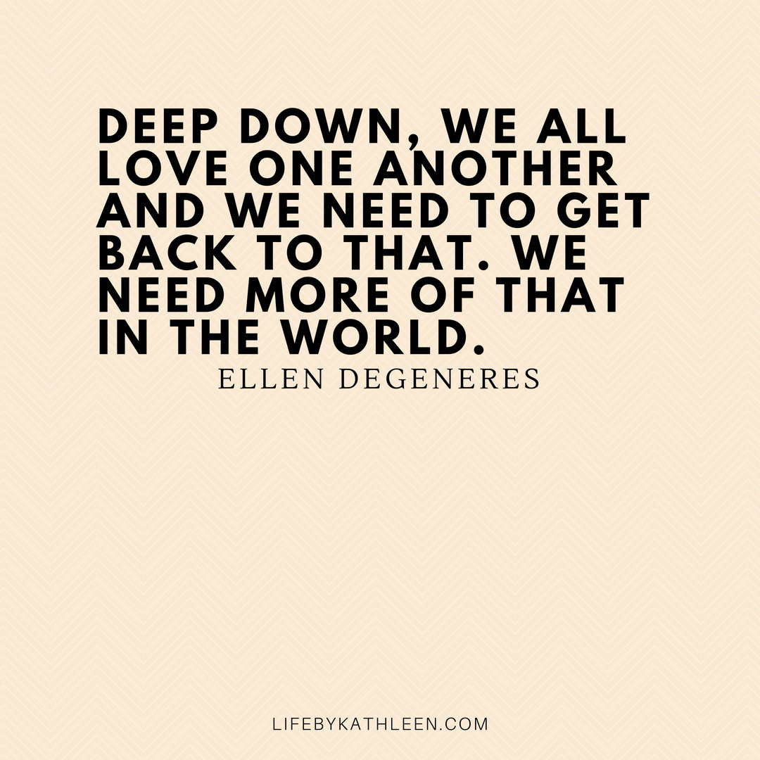 Deep down, we all love one another and we need to get back to that. We need more of that in the world - Ellen DeGeneres #ellen #ellendegeneres #quotes #funny #home #style
