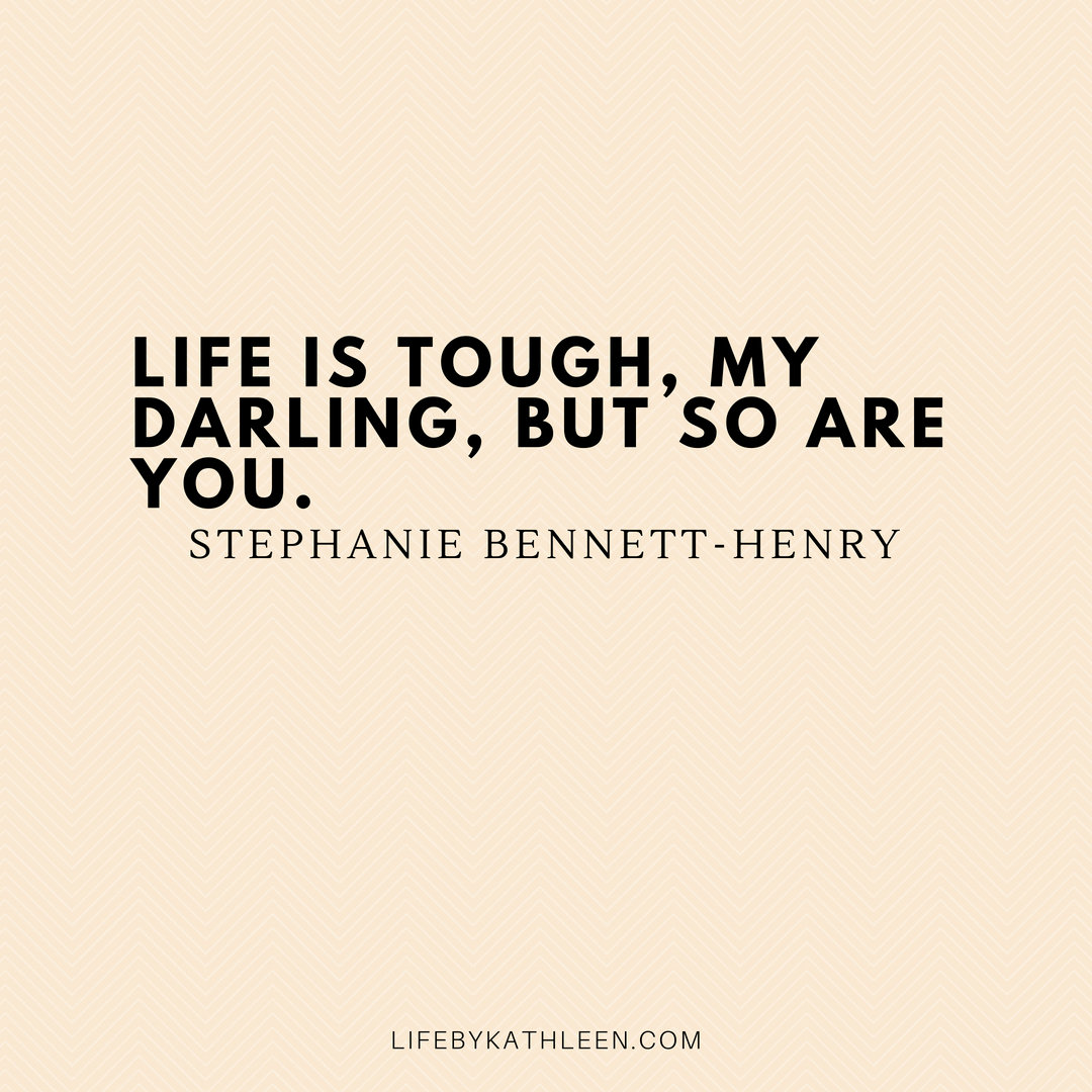 Life is tough, my darling, but so are you - Stephanie Bennett-Henry #quotes #lifequote #stephaniebennett-henry #life #lifequote
