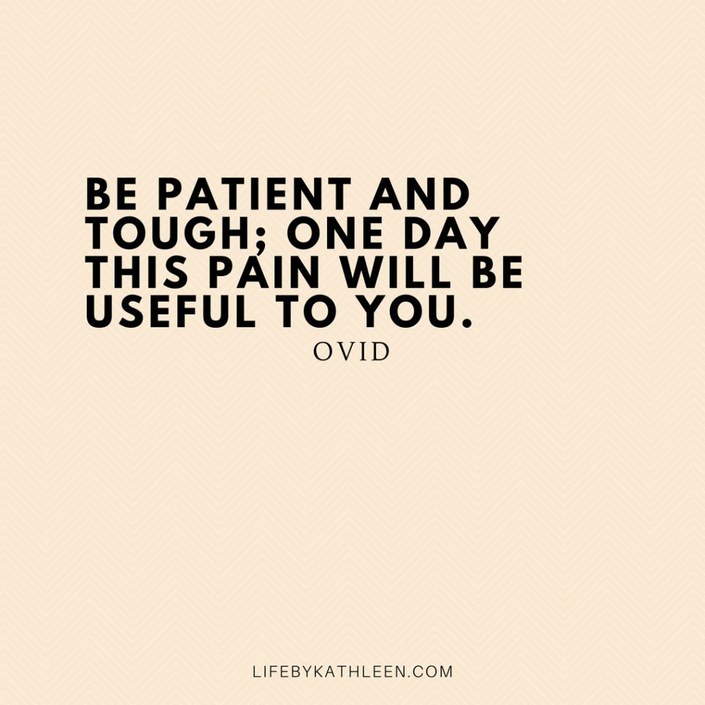 Be patient and tough; one day this pain will be useful to you - Ovid