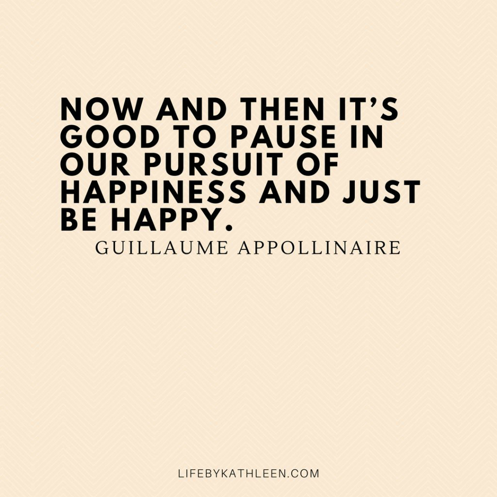 Now and then it's good to pause in our pursuit of happiness and just be happy - Guillaume Appollinaire