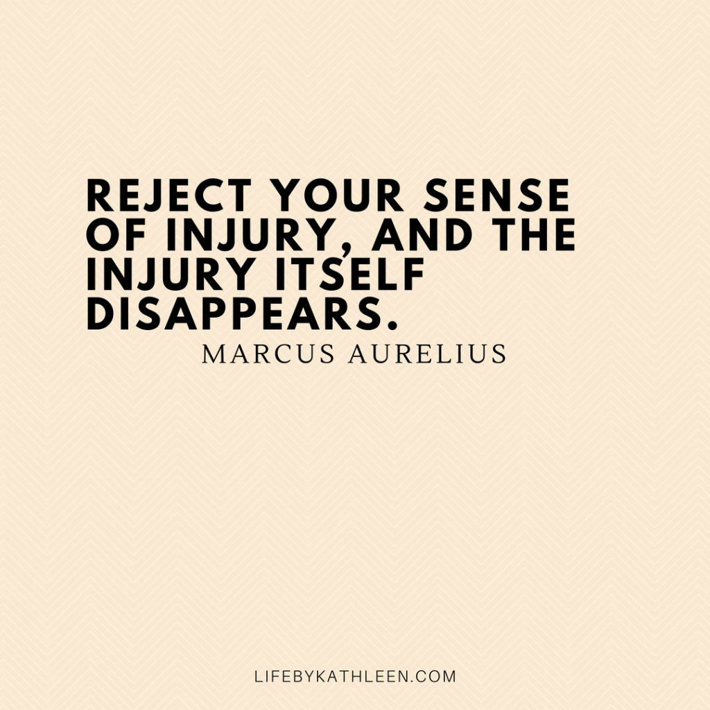 Reject your sense of injury, and the injury itself disappears - Marcus Aurelius
