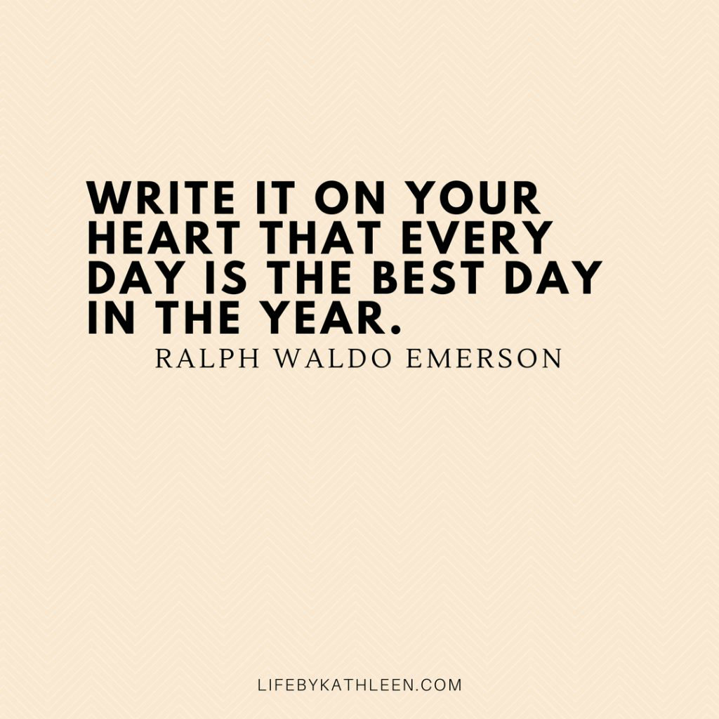 Write it on your heart that every day is the best day in the year - Ralph Waldo Emerson