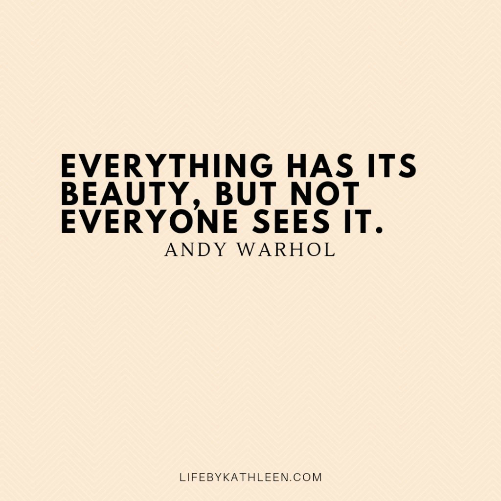 Everything has its beauty, but not everyone sees it - Andy Warhol