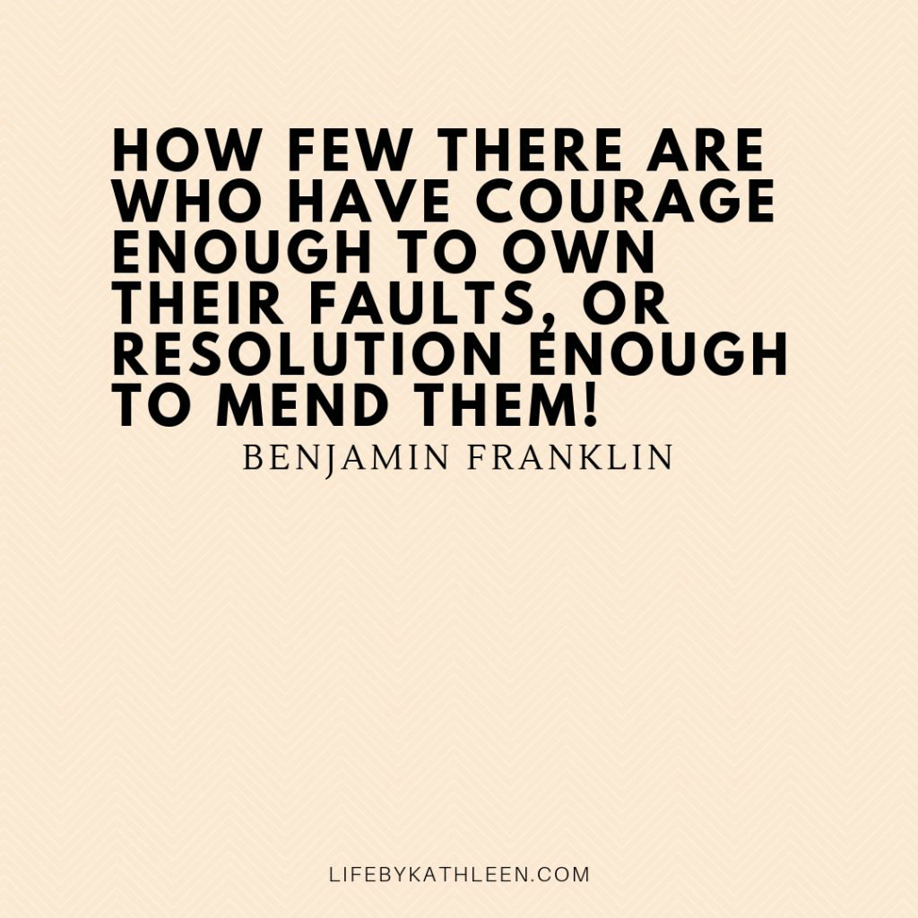 How few there are who have courage enough to own their faults, or resolution enough to mend them! - Benjamin Franklin