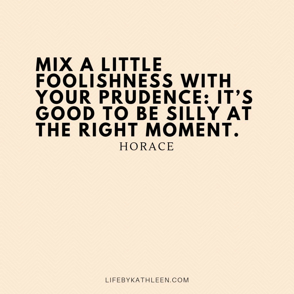 Mix a little foolishness with your prudence it's good to be silly at the right moment - Horace