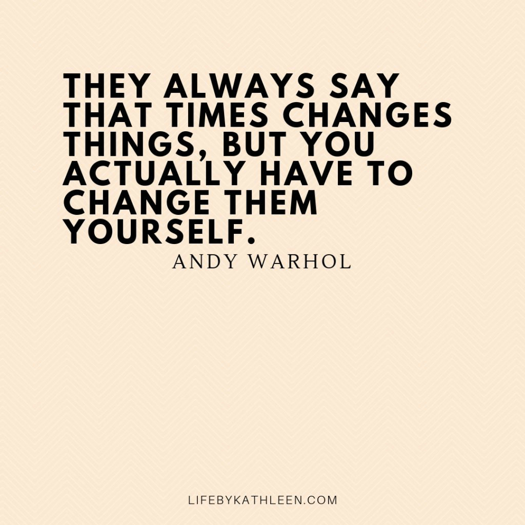They always say that times changes things, but you actually have to change them yourself - Andy Warhol