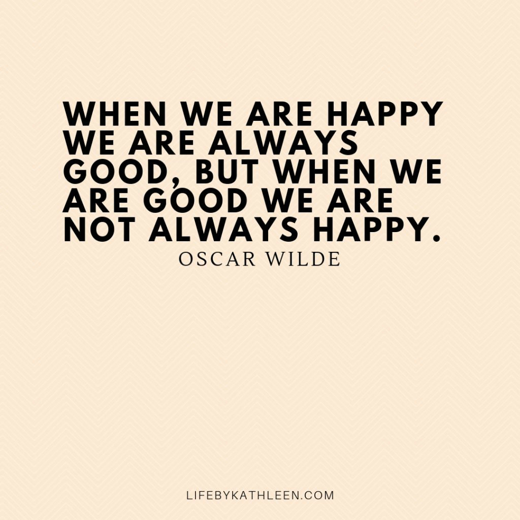 When we are happy we are always good, but when we are good we are not always happy - Oscar Wilde