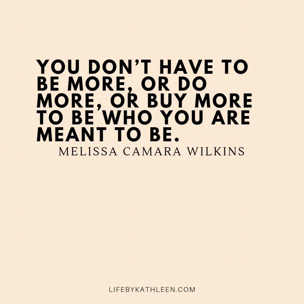 You don't have to be more, or do more, or buy more to be who you are meant to be - Melissa Camara Wilkins