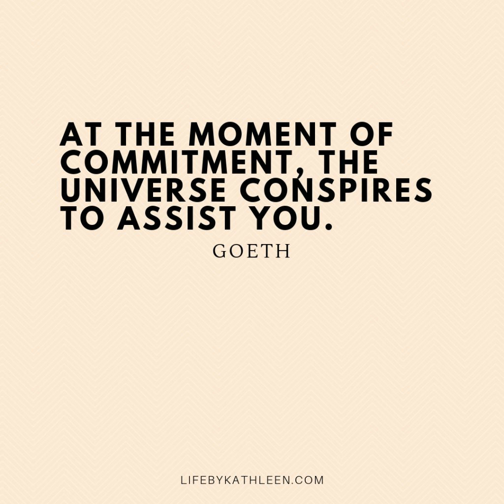 At the moment of commitment, the universe conspires to assist you - Goeth