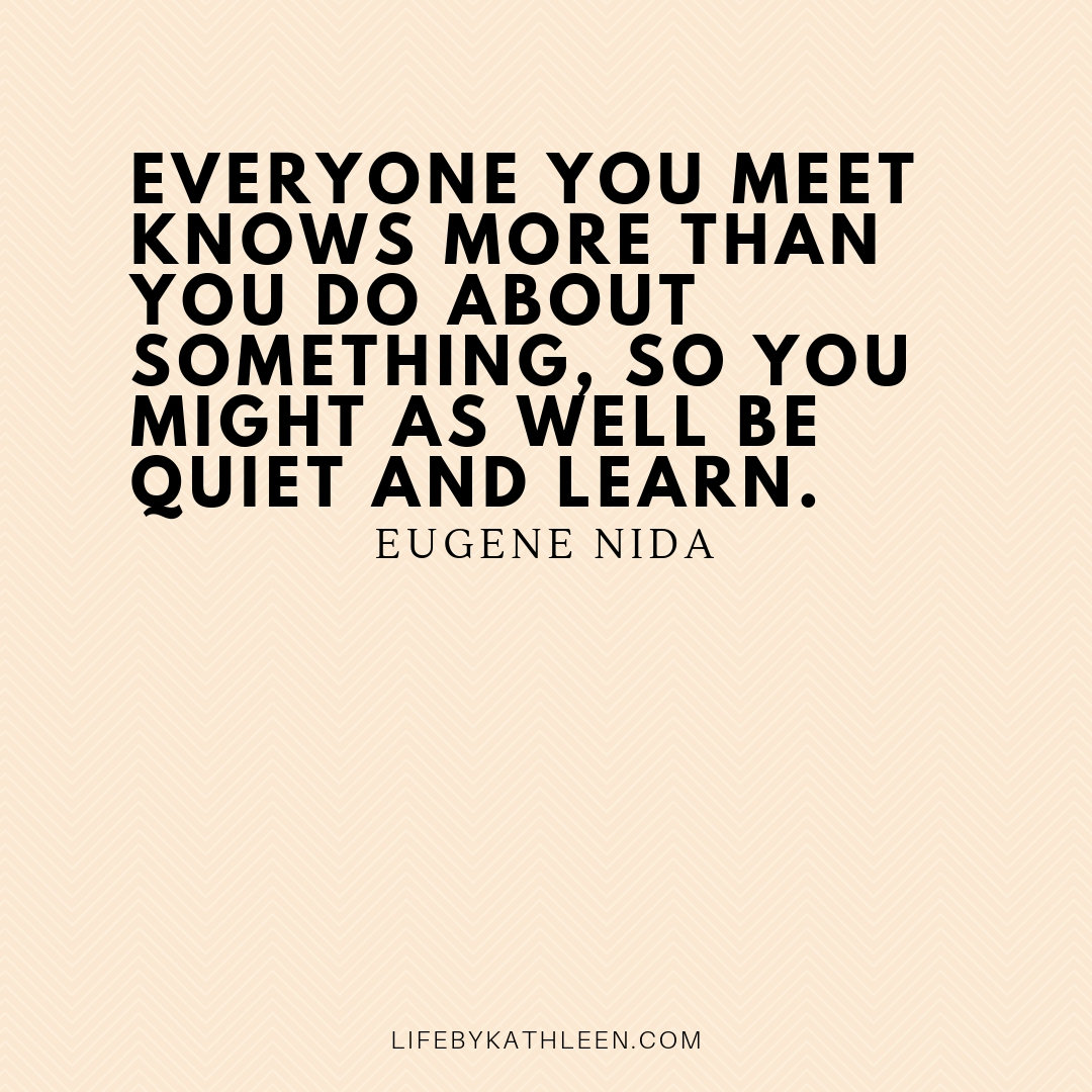 Everyone you meet knows more than you do about something, so you might as well be quiet and learn - Eugene Nida