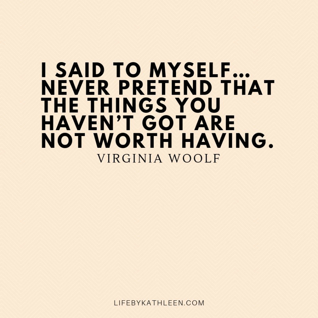 I said to myself…never pretend that the things you haven't got are not worth having - Virginia Woolf