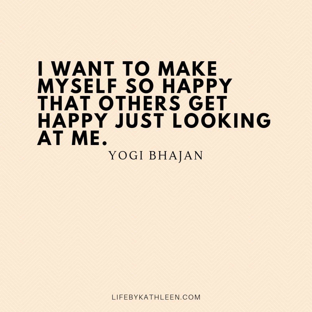 I want to make myself so happy that others get happy just looking at me - Yogi Bhajan