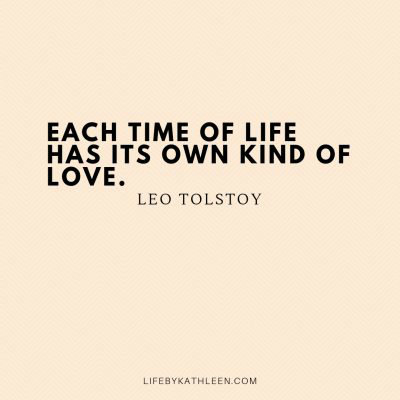 Each time of life has its own kind of love - Leo Tolstoy