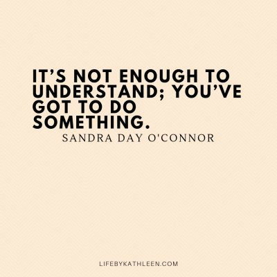 It's not enough to understand; you've got to do something - Sandra Day O'Connor