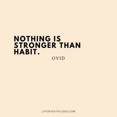 Nothing is stronger than habit - Ovid