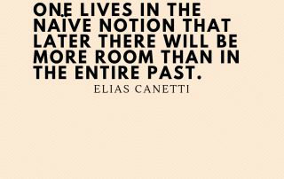 One lives in the naïve notion that later there will be more room than in the entire past - Elias Canetti