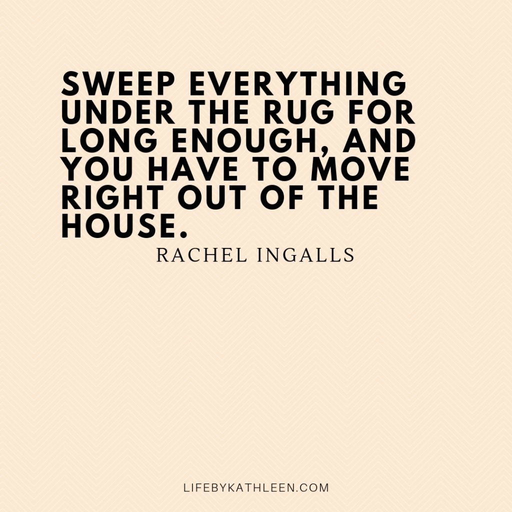 Sweep everything under the rug for long enough, and you have to move right out of the house - Rachel Ingalls