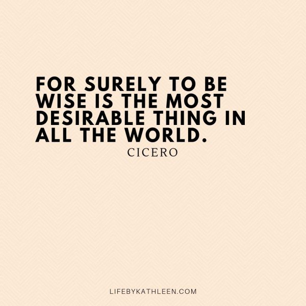 For surely to be wise is the most desirable thing in all the world - Cicero
