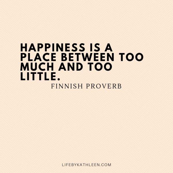 Happiness is a place between too much and too little - Finnish Proverb