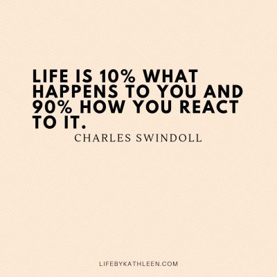 Life is 10% what happens to you and 90% how you react to it - Charles Swindoll
