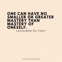One can have no smaller or greater mastery than mastery of oneself - Leonardo da Vinci