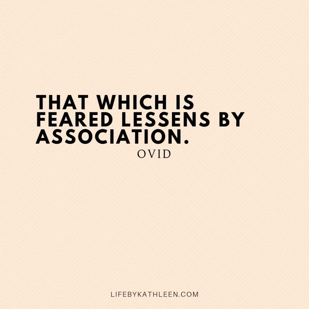 That which is feared lessens by association - Ovid