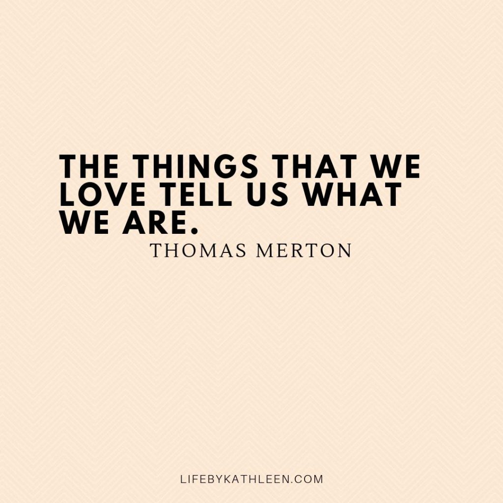 The things that we love tell us what we are - Thomas Merton