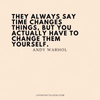 They always say time changes things, but you actually have to change them yourself - Andy Warhol