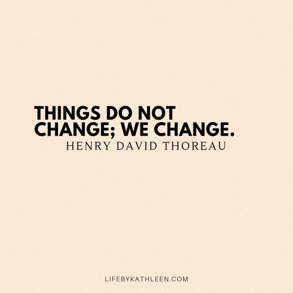 Things do not change; we change - Henry David Thoreau