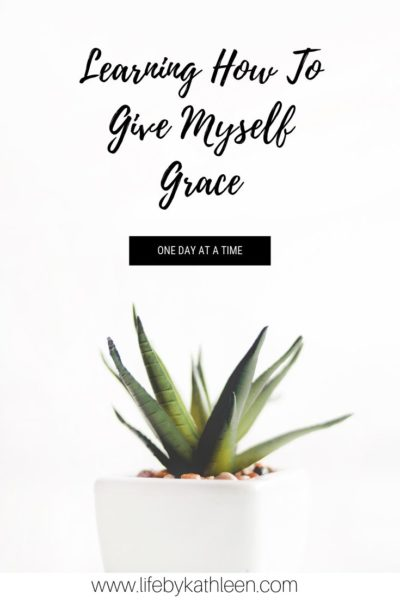 Learning How To Give Myself Grace - one day at a time