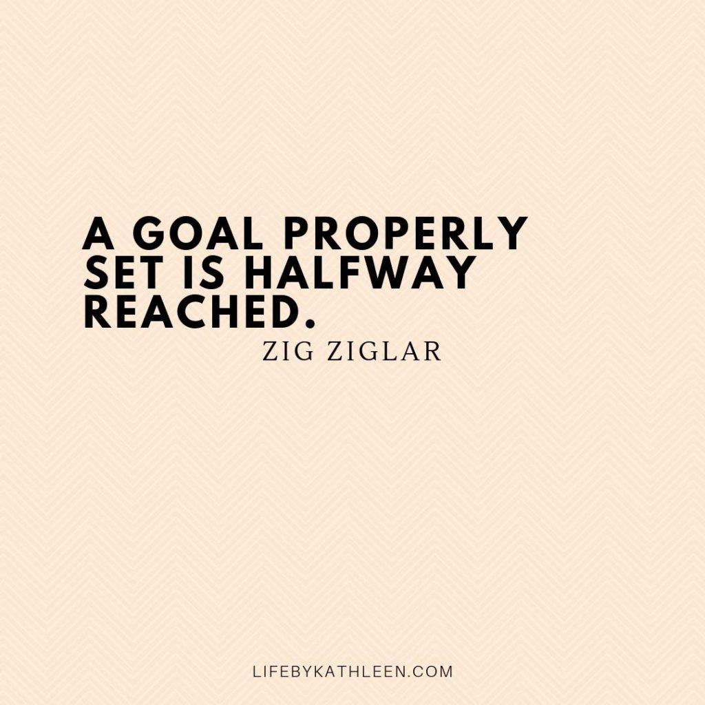 A goal properly set is halfway reached - Zig Ziglar