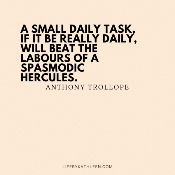 A small daily task, if it be really daily, will beat the labours of a spasmodic Hercules - Anthony Trollope