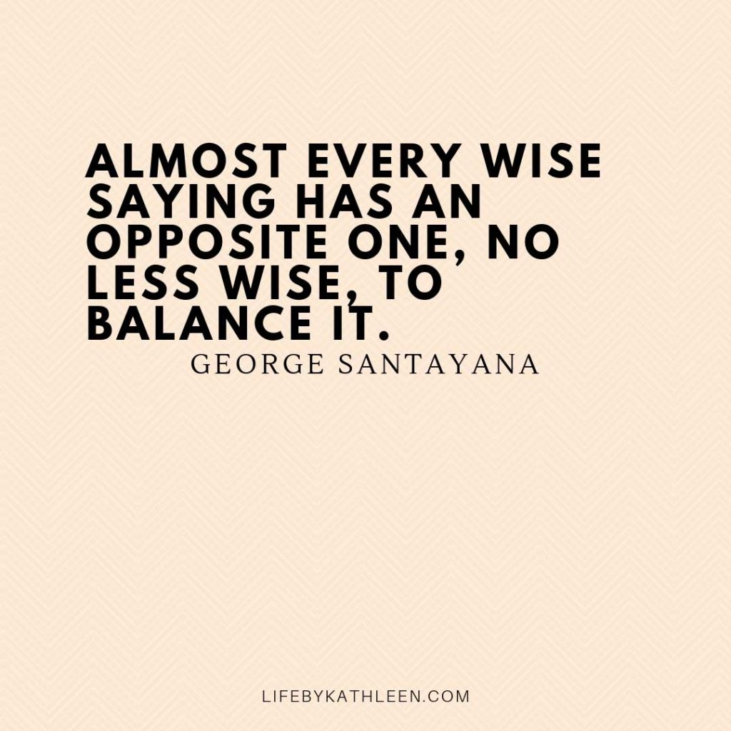 Almost every wise saying has an opposite one, no less wise, to balance it - George Santayana