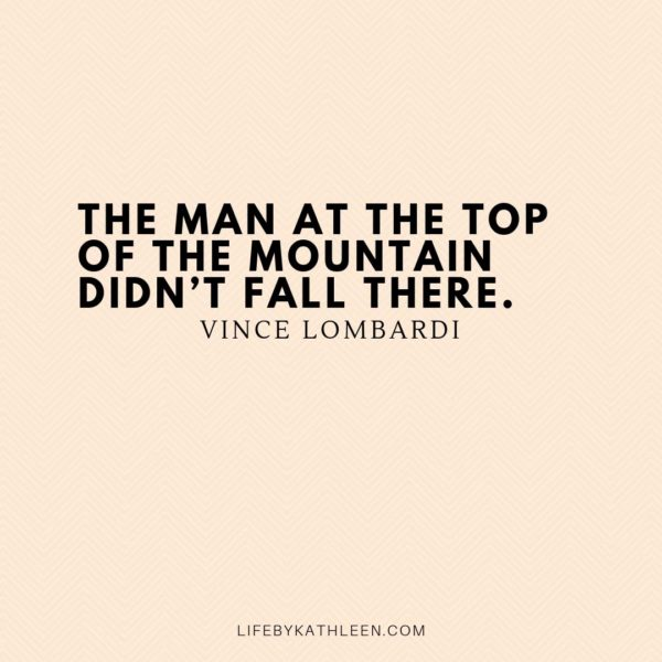 The man at the top of the mountain didn't fall there - Vince Lombardi