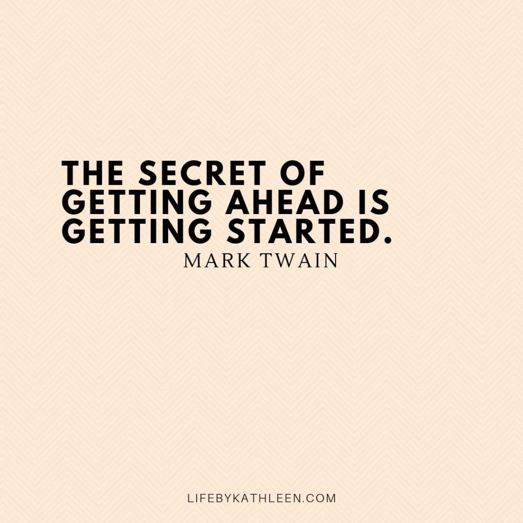 The secret of getting ahead is getting started - Mark Twain