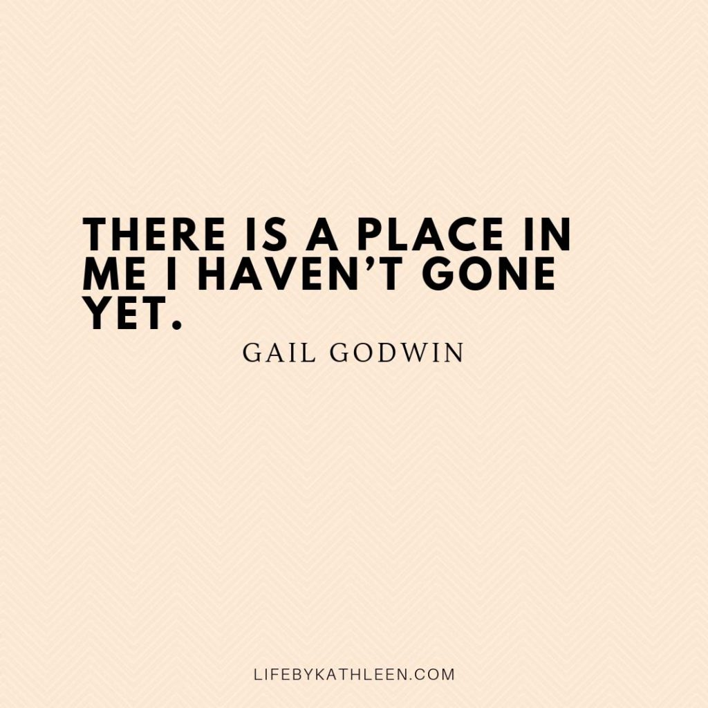 There is a place in me I haven't gone yet - Gail Godwin