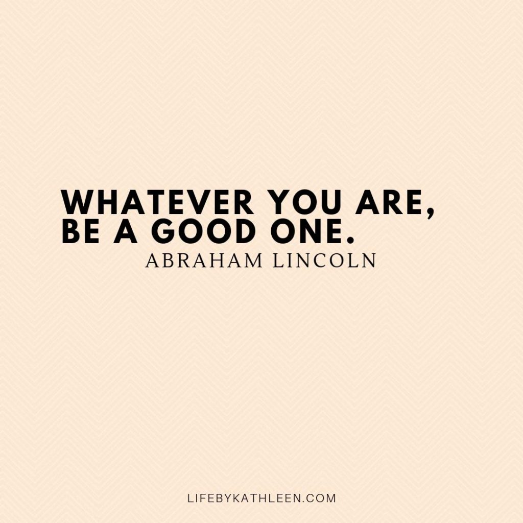Whatever you are, be a good one - Abraham Lincoln