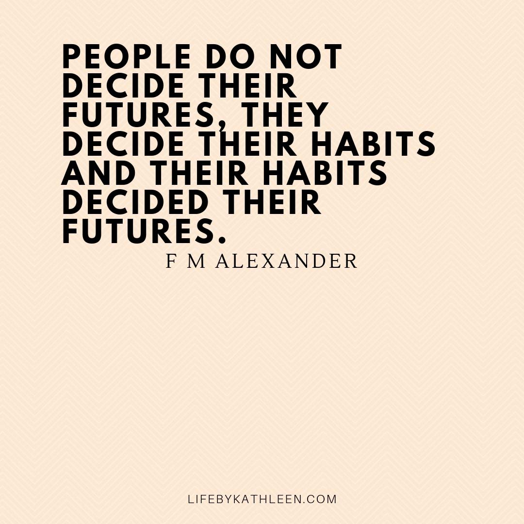 People do not decide their futures, they decide their habits and their habits decided their futures - F M Alexander