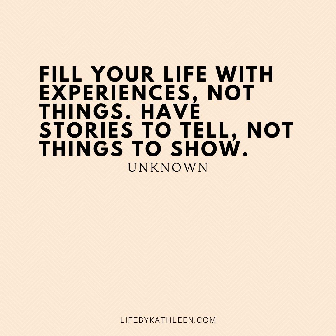 Fill your life with experiences, not things. Have stories to tell, not things to show - Unknown