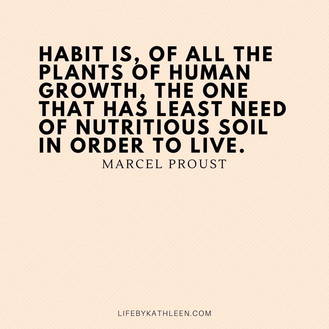 Habit is, of all the plants of human growth, the one that has least need of nutritious soil in order to live - Marcel Proust