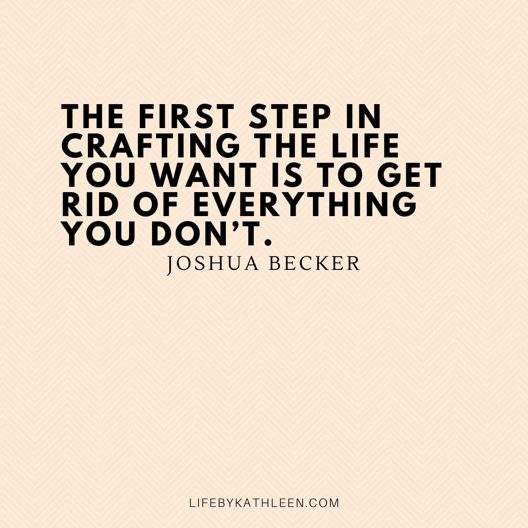 The first step in crafting the life you want is to get rid of everything you don't - Joshua Becker