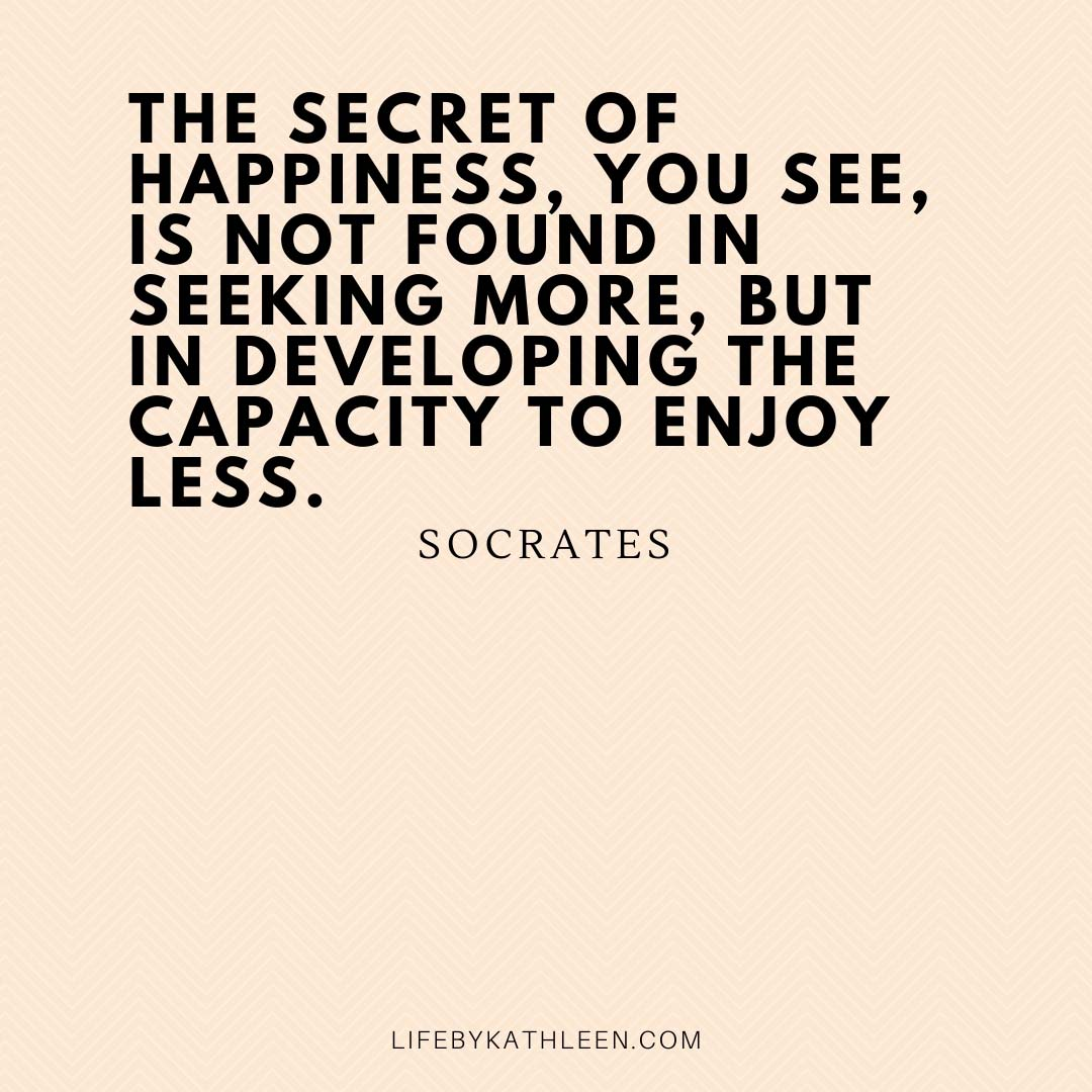 The secret of happiness, you see, is not found in seeking more, but in developing the capacity to enjoy less - Socrates