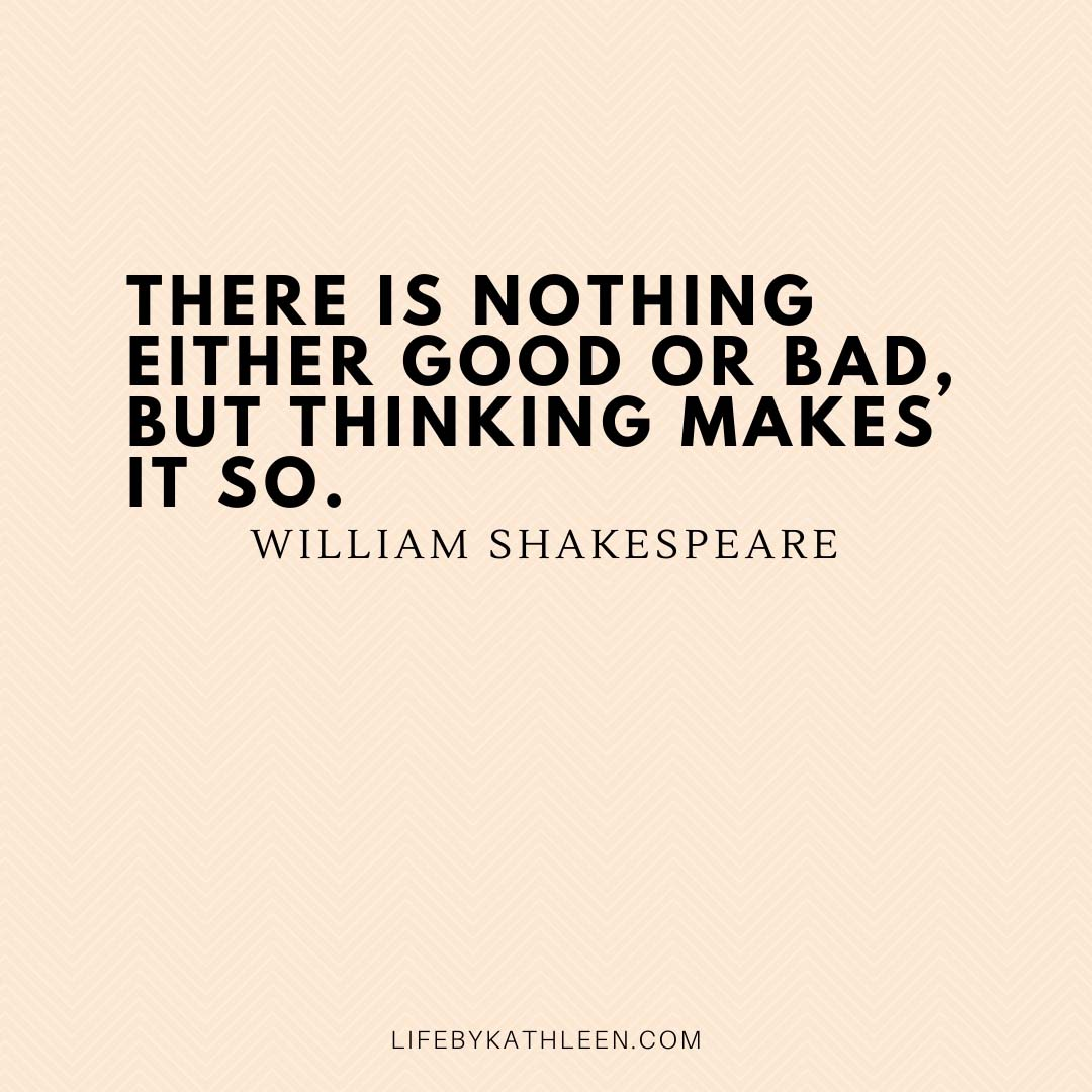 There is nothing either good or bad, but thinking makes it so - William Shakespeare