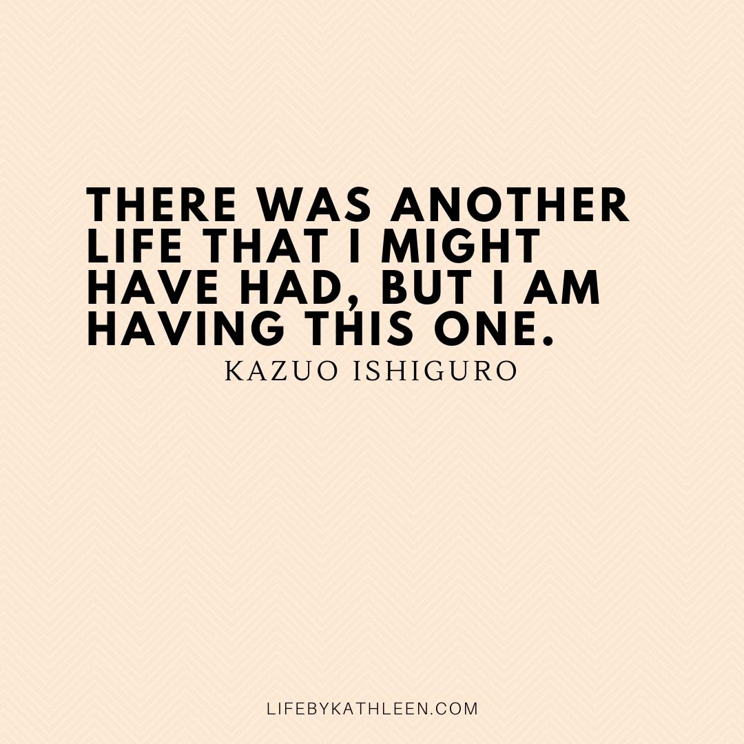 There was another life that I might have had, but I am having this one - Kazou Ishiguro