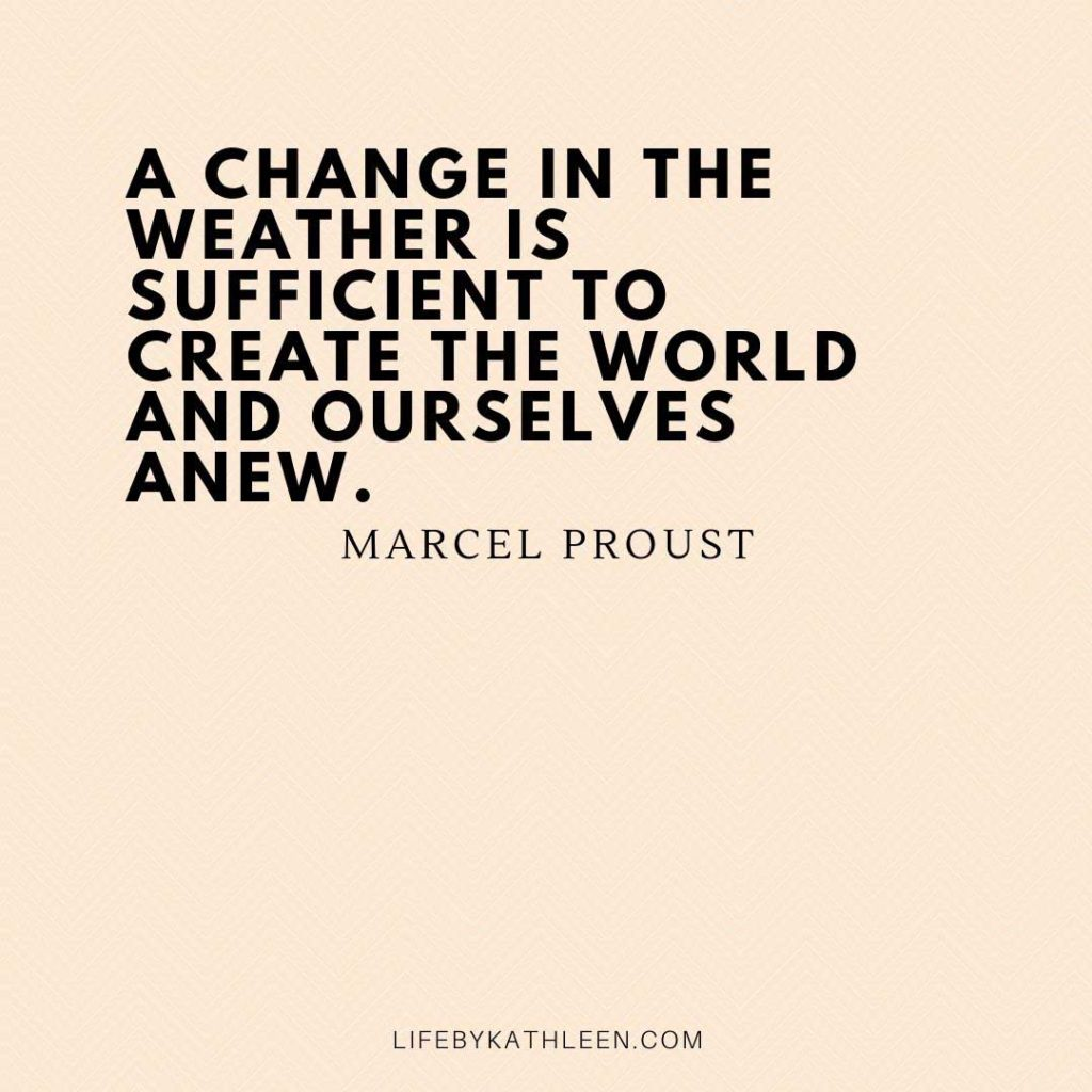 A change in the weather is sufficient to create the world and ourselves anew - Marcel Proust