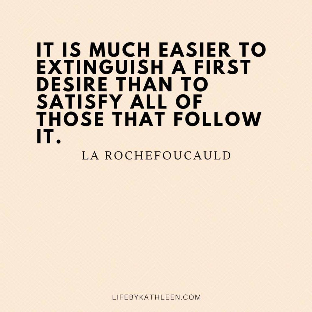It is much easier to extinguish a first desire than to satisfy all of those that follow it - La Rochefoucauld